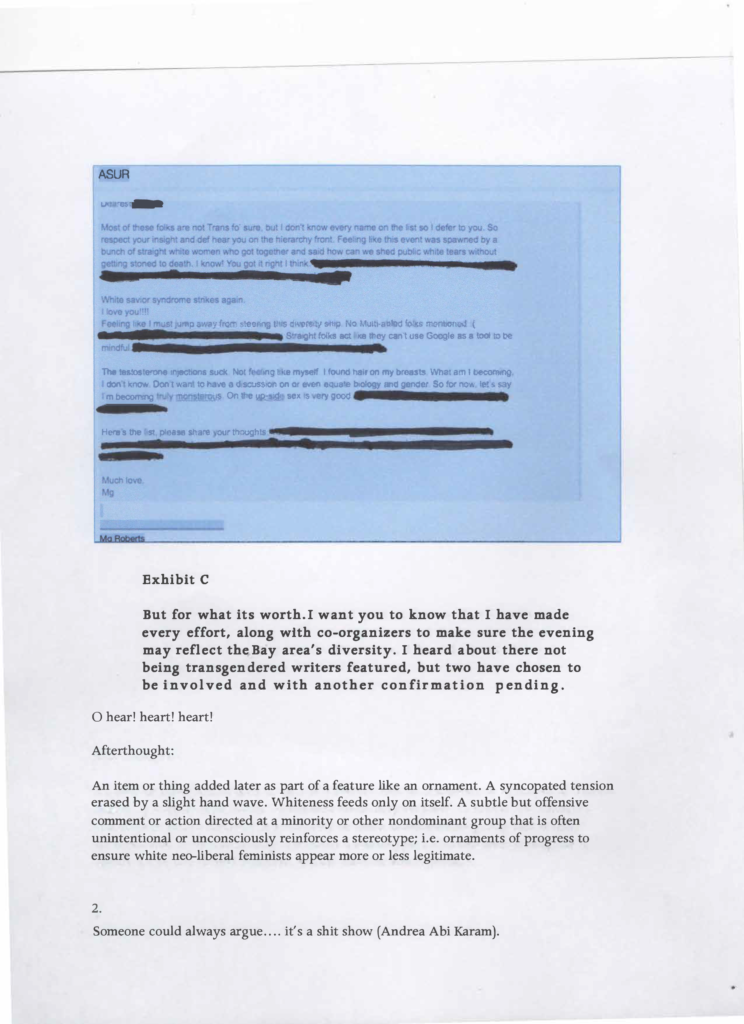 Exhibit B. A blurry screen grab of an email with sections redacted. What's legible reads: ASUR. Most of these folks are not Trans fo' sure, but I don't know every name on the list so I defer to you. So respect your insight and def hear you on the hierarchy front. Feeling like this event was spawned by a bunch of straight white women who got together and said how can we shed public white tears without getting stoned to death. I know! Youg ot it right I think. Redacted. White savior syndrome strikes again. I love you!!!! Feeling like I must jump away from steering this diversity ship. No Multi-abled folks mentioned. Frown emoji. Redacted. Straight folks act like they can't use Google as a tool to be mindful. Redacted. The testosterone injections suck. Not feeling like myself. I found hair on my breasts. What am I becoming. I don't know. Don't want to have a discussion on or even equate biology and gender. So for now, let's say I'm becoming truly monsterous. On the up-side sex is very good. Redacted. Here's the list, please share your thoughts. Redacted. Much love, Mg. Exhibit C. But for what its worth. I want you to know that I have made every effort, along with co-organizers to make sure the evening may reflect the Bay area's diversity. I heard about there not being transgendered writers featured, but two have chosen to be involved and another confirmation pending. O hear! heart! heart! Afterthought: An item or thing added later as part of a feature like myself like an ornament. A syncopated tension erased by a slight hand wave. Whiteness feeds only on itself. A subtle but offensive comment or action directed at a minority or other nondominant group that is often unintentional or unconsciously reinforces a stereotype; ie. ornaments of progress to ensure white neo-liberal feminists appear more or less legitimate. 2. Someone could always argue.... it's a shit show (Andrea Abi Karam).