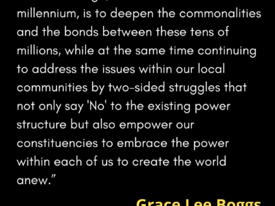 "A quotation by Grace Lee Boggs in which she writes, ""Our challenge, as we enter the new millennium, is to deepen the commonalities and the bonds between these tens of millions, while at the same time continuing to address the issues within our local communities by two-sided struggles that not only say 'No' to the existing power structure but also empower our constituencies to embrace the power within each of us to create the world anew."""